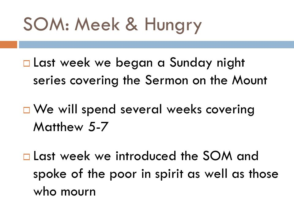 SOM: Meek & Hungry Last week we began a Sunday night series covering the Sermon on the Mount. We will spend several weeks covering Matthew 5-7.