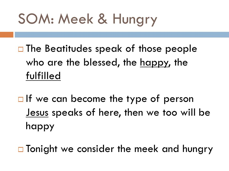 SOM: Meek & Hungry The Beatitudes speak of those people who are the blessed, the happy, the fulfilled.