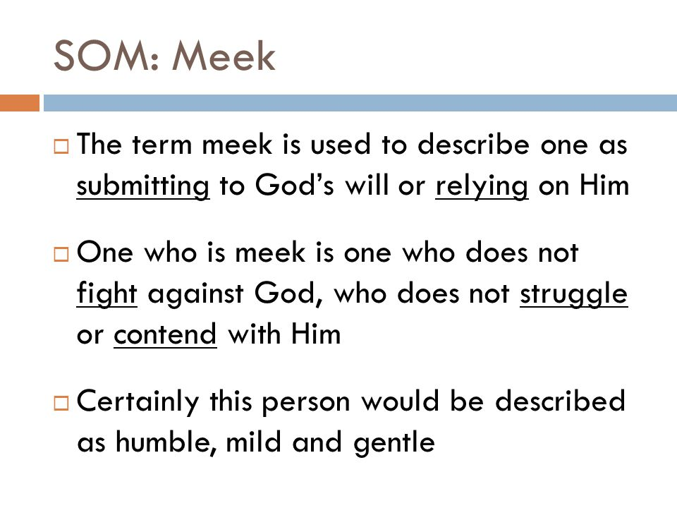 SOM: Meek The term meek is used to describe one as submitting to God's will or relying on Him.