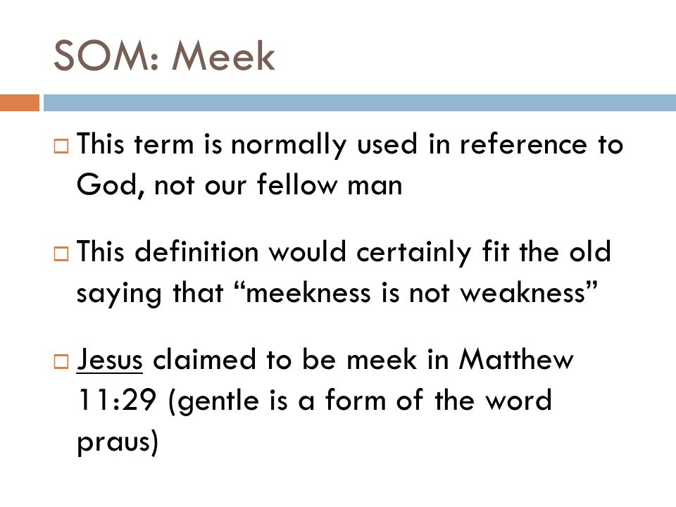 SOM: Meek This term is normally used in reference to God, not our fellow man.