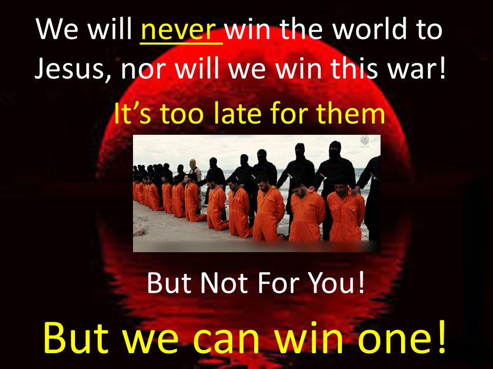 We will never win the world to Jesus, nor will we win this war!