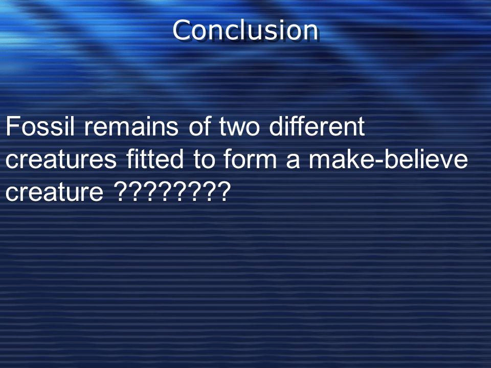 Conclusion Fossil remains of two different creatures fitted to form a make-believe creature