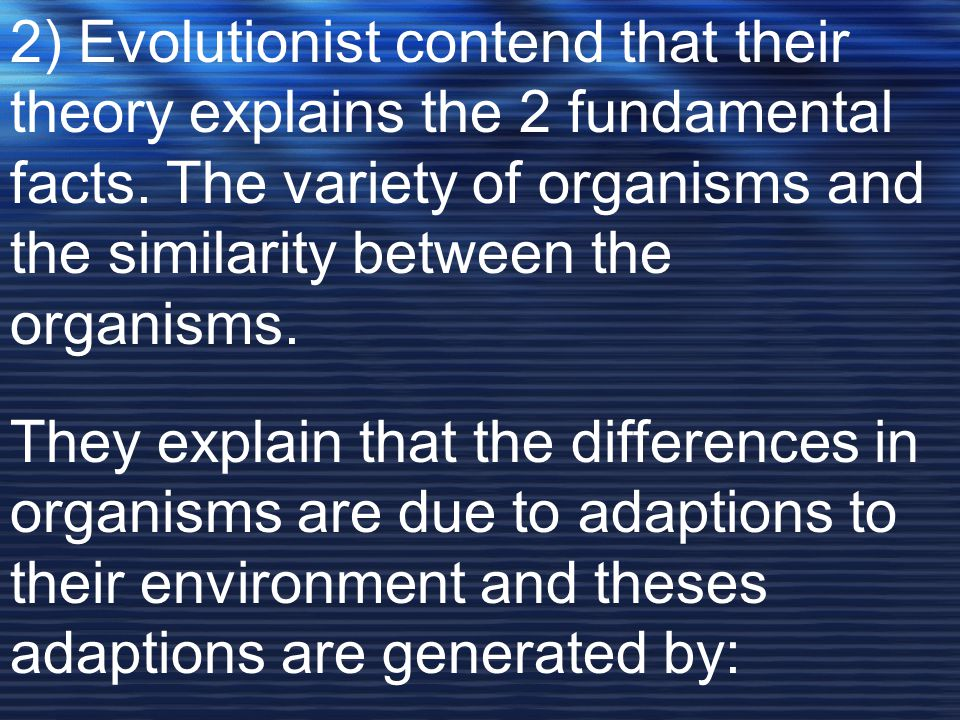 2) Evolutionist contend that their theory explains the 2 fundamental facts. The variety of organisms and the similarity between the organisms.