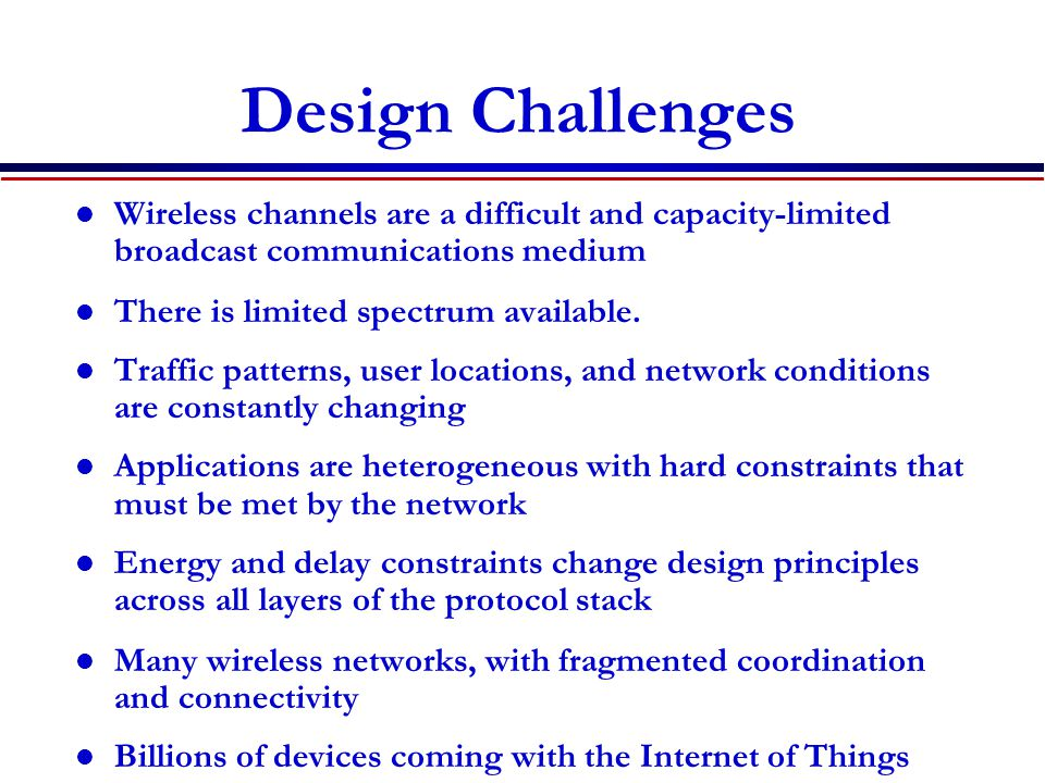 Design Challenges Wireless channels are a difficult and capacity-limited broadcast communications medium.