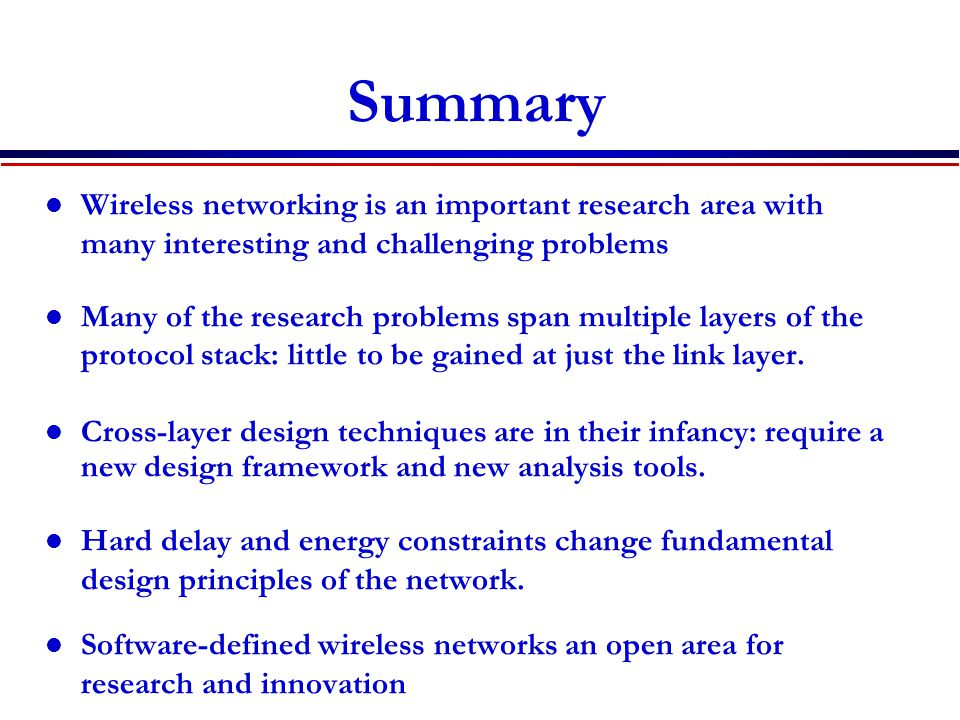 Summary Wireless networking is an important research area with many interesting and challenging problems.