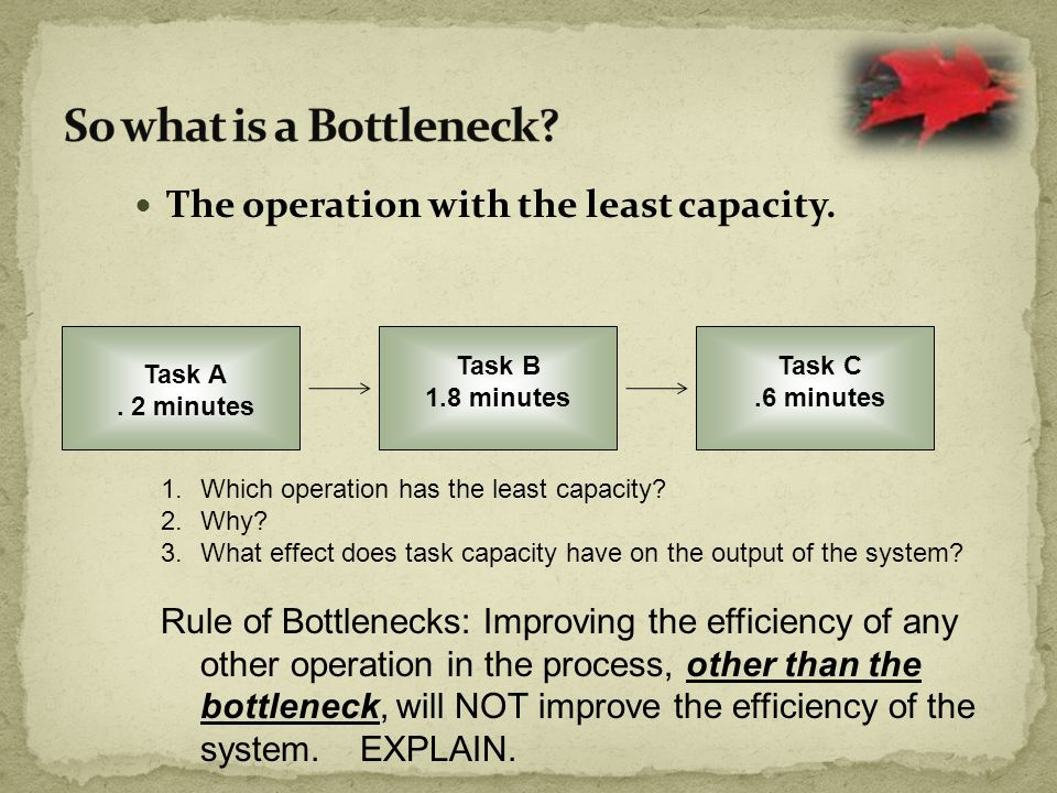 So what is a Bottleneck The operation with the least capacity.