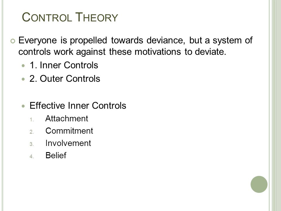 Control Theory Everyone is propelled towards deviance, but a system of controls work against these motivations to deviate.