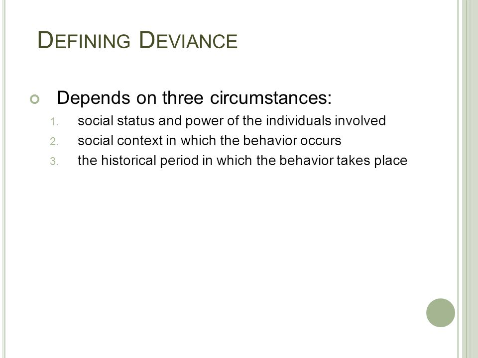 defining deviance Conflict theorists note that power plays a central role in defining and punishing deviance the group in power imposes its definitions of deviance on other groups.