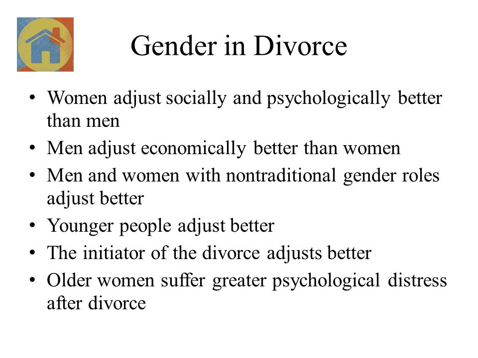 Gender in Divorce Women adjust socially and psychologically better than men. Men adjust economically better than women.