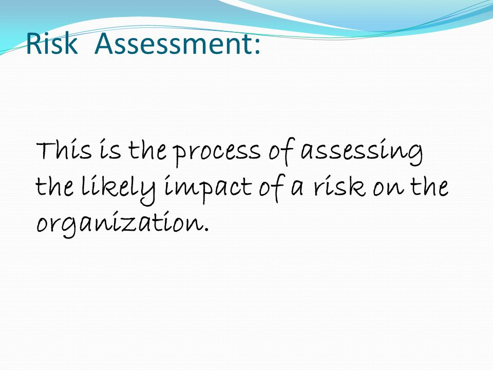 Risk Assessment: This is the process of assessing the likely impact of a risk on the organization.