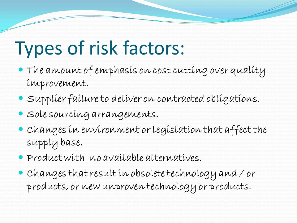 Types of risk factors: The amount of emphasis on cost cutting over quality improvement. Supplier failure to deliver on contracted obligations.