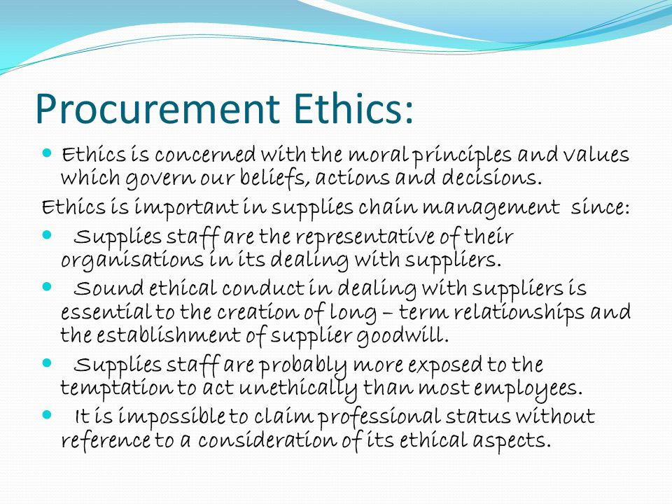 Procurement Ethics: Ethics is concerned with the moral principles and values which govern our beliefs, actions and decisions.