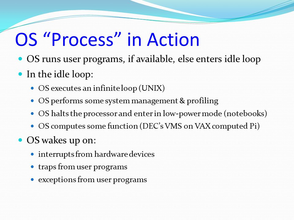 OS Process in Action OS runs user programs, if available, else enters idle loop. In the idle loop: