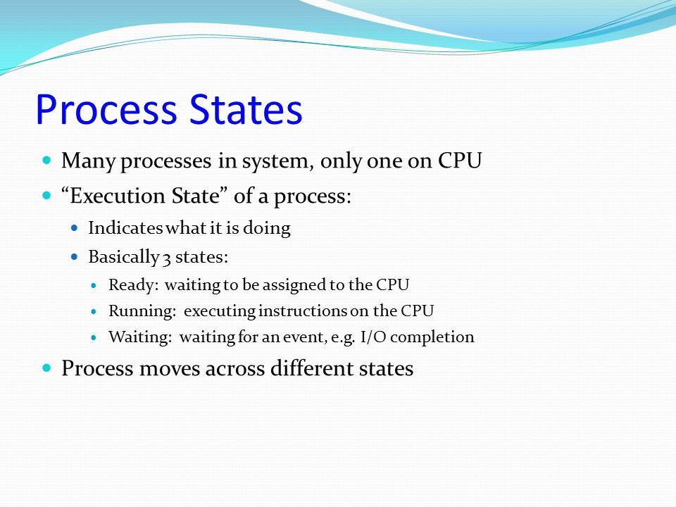 Process States Many processes in system, only one on CPU