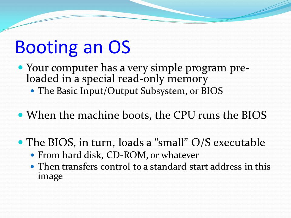 Booting an OS Your computer has a very simple program pre-loaded in a special read-only memory. The Basic Input/Output Subsystem, or BIOS.