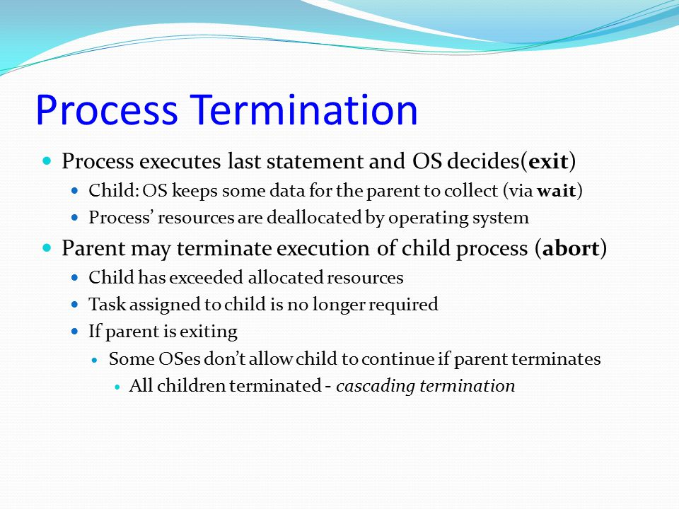 Process Termination Process executes last statement and OS decides(exit) Child: OS keeps some data for the parent to collect (via wait)