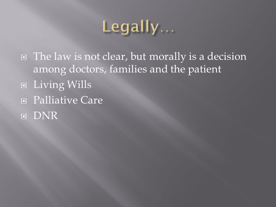 Legally… The law is not clear, but morally is a decision among doctors, families and the patient. Living Wills.