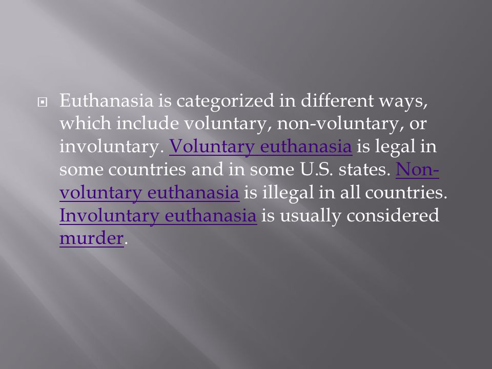 Euthanasia is categorized in different ways, which include voluntary, non-voluntary, or involuntary.