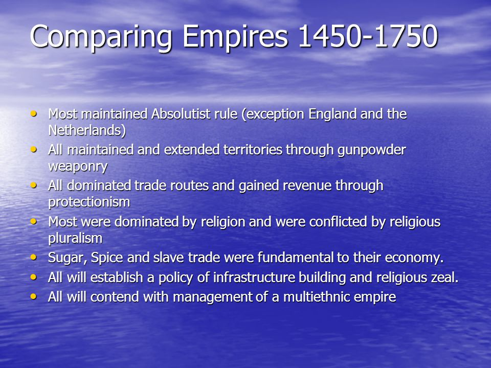Comparing Empires 1450-1750 Most maintained Absolutist rule (exception England and the Netherlands)