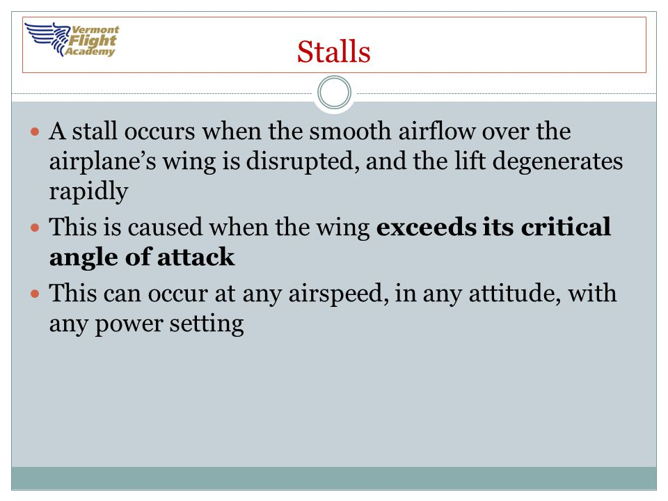 Stalls A stall occurs when the smooth airflow over the airplane's wing is disrupted, and the lift degenerates rapidly.