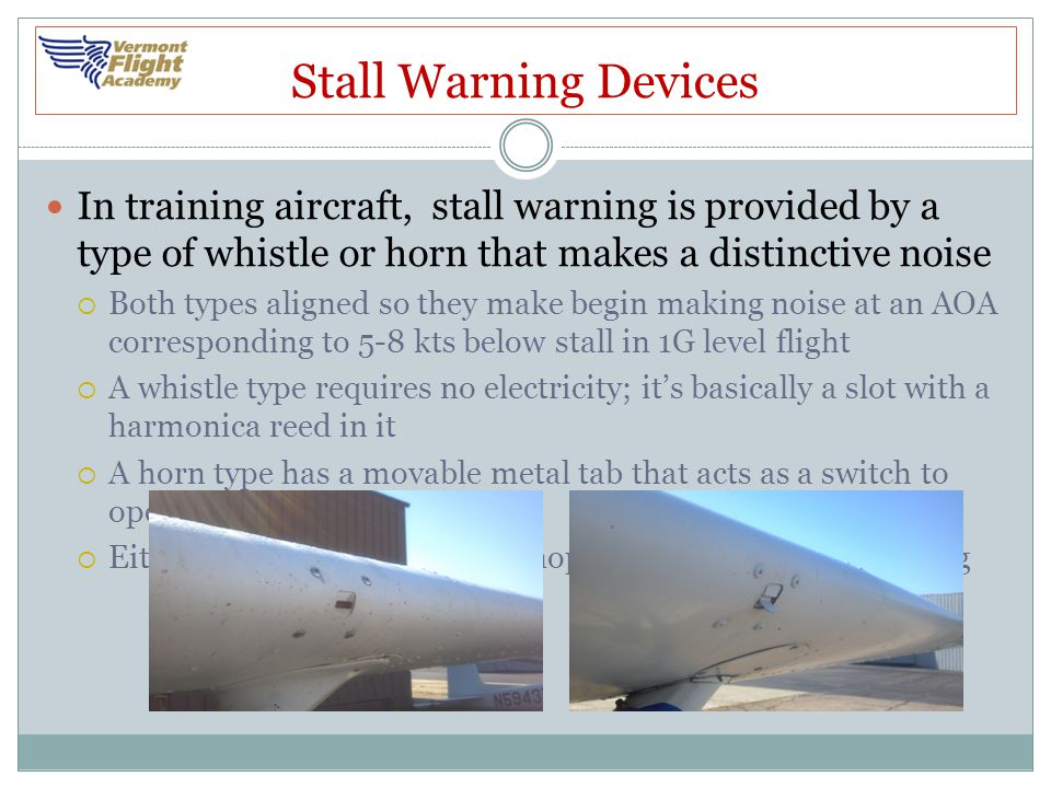 Stall Warning Devices In training aircraft, stall warning is provided by a type of whistle or horn that makes a distinctive noise.