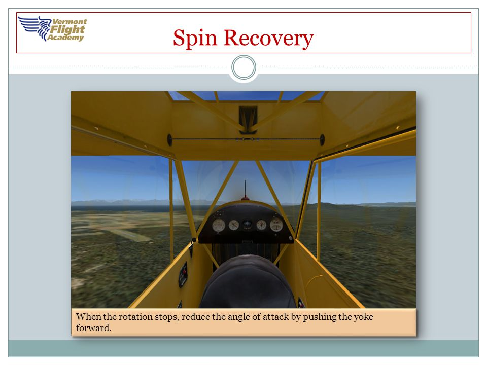 Spin Recovery When the rotation stops, reduce the angle of attack by pushing the yoke forward.