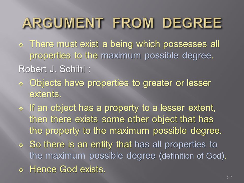 ARGUMENT FROM DEGREE There must exist a being which possesses all properties to the maximum possible degree.