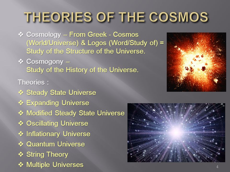 Theories of the cosmos Cosmology – From Greek - Cosmos (World/Universe) & Logos (Word/Study of) = Study of the Structure of the Universe.