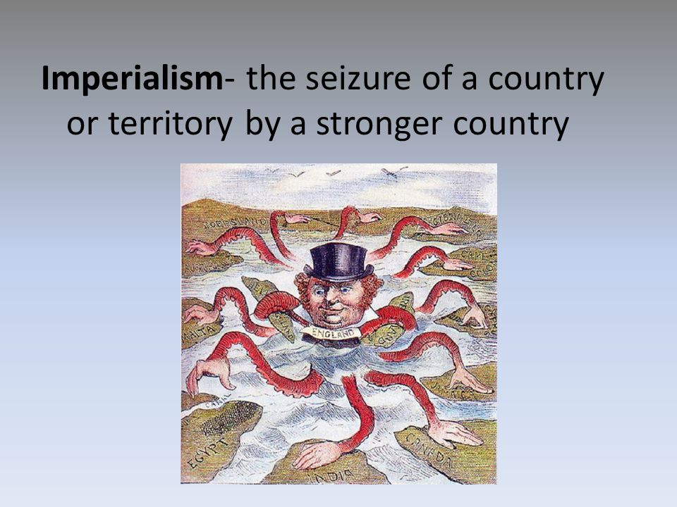 Imperialism- the seizure of a country or territory by a stronger country