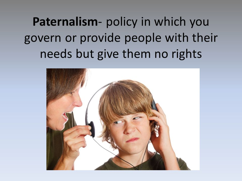 Paternalism- policy in which you govern or provide people with their needs but give them no rights