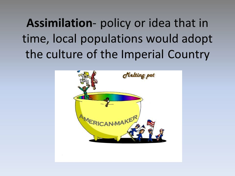 Assimilation- policy or idea that in time, local populations would adopt the culture of the Imperial Country