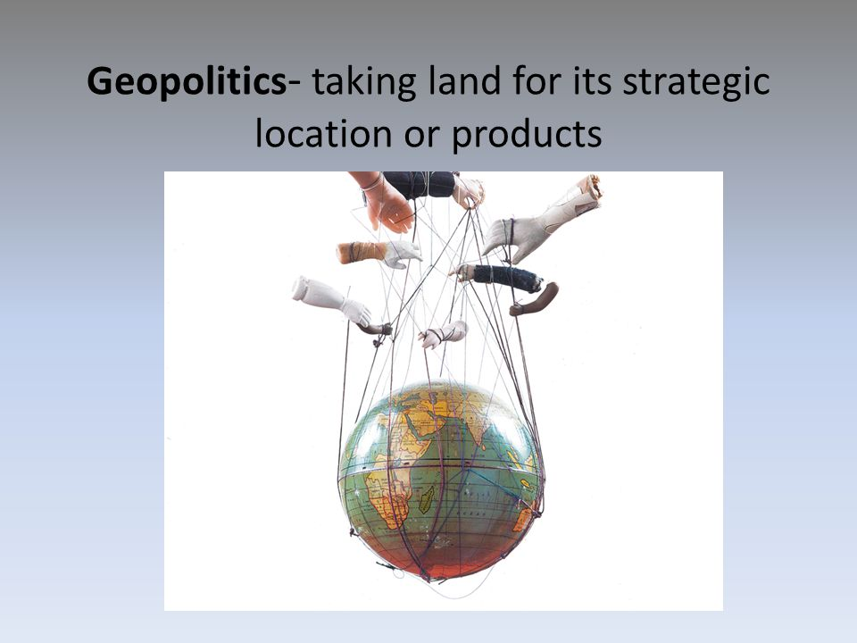 Geopolitics- taking land for its strategic location or products