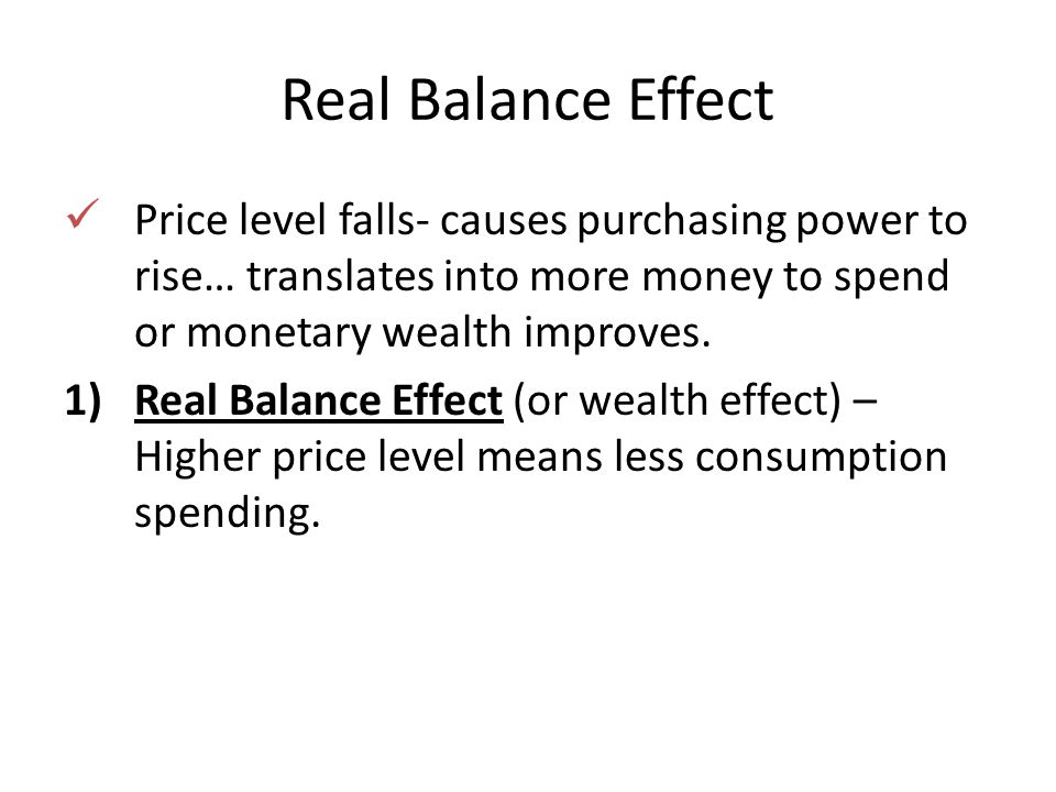 Real Balance Effect Price level falls- causes purchasing power to rise… translates into more money to spend or monetary wealth improves.