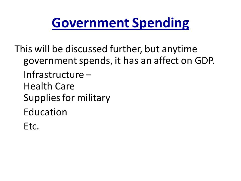 Government Spending This will be discussed further, but anytime government spends, it has an affect on GDP.