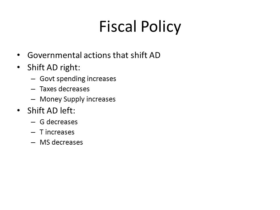 Fiscal Policy Governmental actions that shift AD Shift AD right: