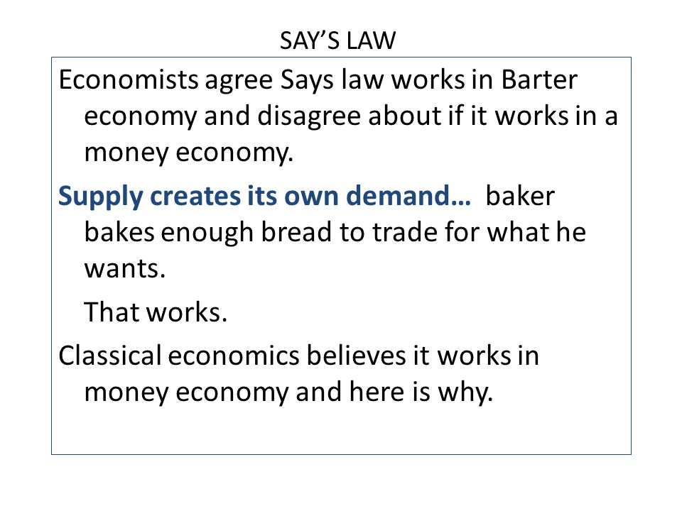 SAY'S LAW Economists agree Says law works in Barter economy and disagree about if it works in a money economy.