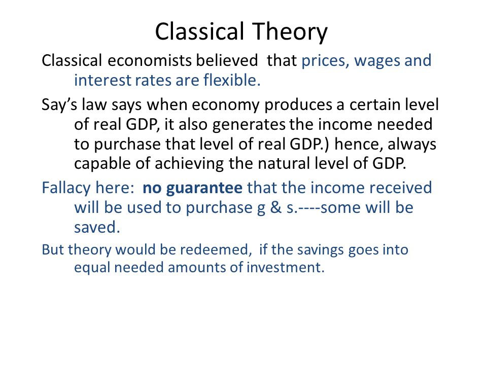 Classical Theory Classical economists believed that prices, wages and interest rates are flexible.