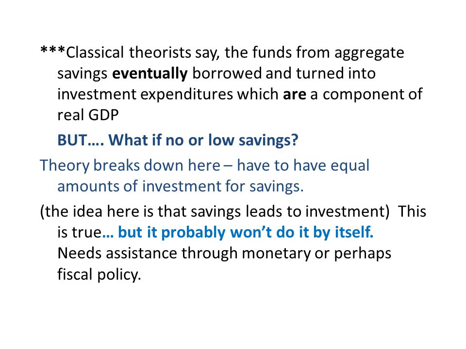 ***Classical theorists say, the funds from aggregate savings eventually borrowed and turned into investment expenditures which are a component of real GDP