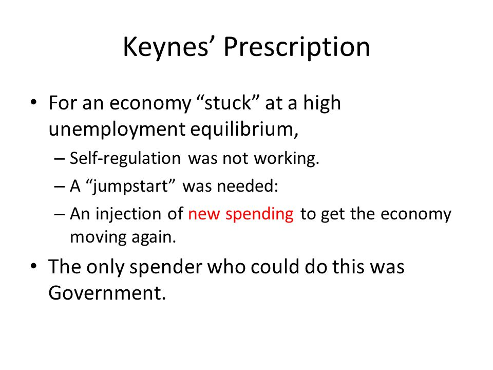 Keynes' Prescription For an economy stuck at a high unemployment equilibrium, Self-regulation was not working.