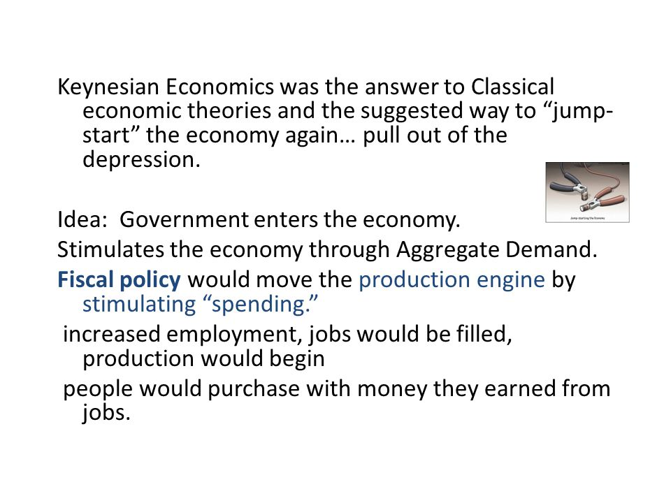 Keynesian Economics was the answer to Classical economic theories and the suggested way to jump-start the economy again… pull out of the depression.