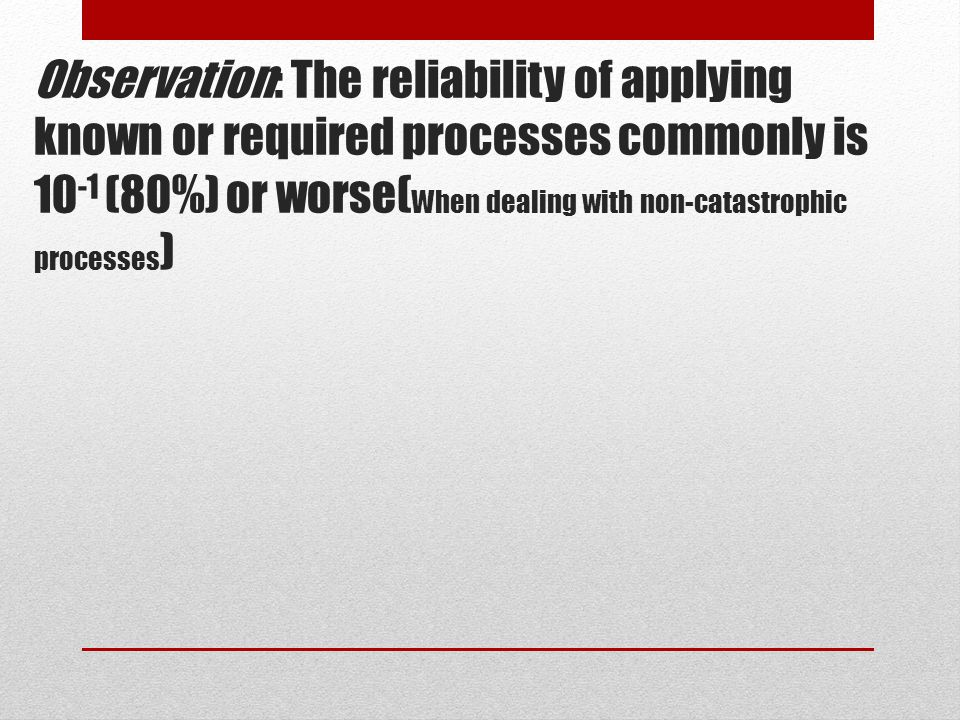 Observation: The reliability of applying known or required processes commonly is 10-1 (80%) or worse(When dealing with non-catastrophic processes)