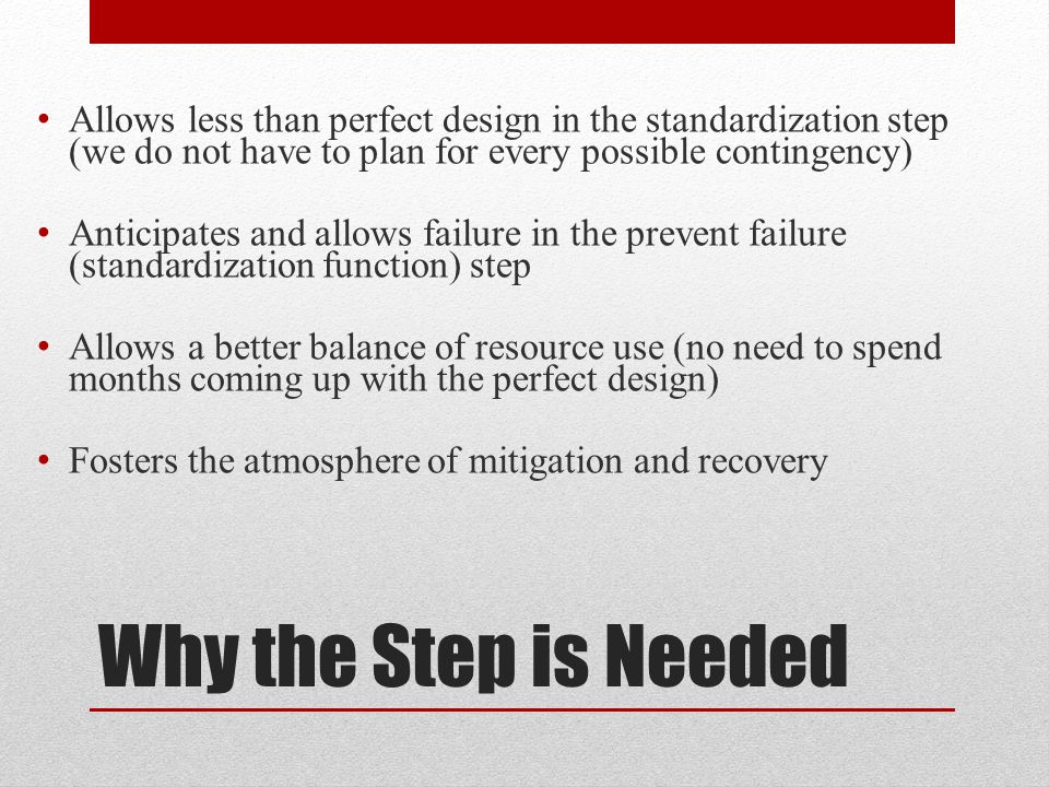 Allows less than perfect design in the standardization step (we do not have to plan for every possible contingency)
