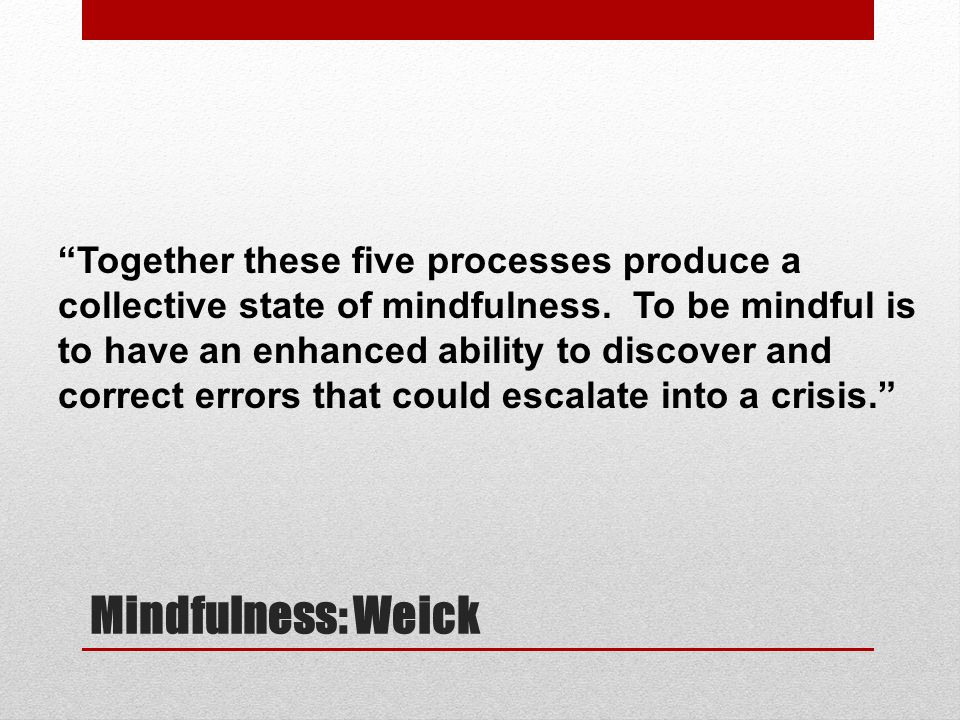 Together these five processes produce a collective state of mindfulness. To be mindful is to have an enhanced ability to discover and correct errors that could escalate into a crisis.