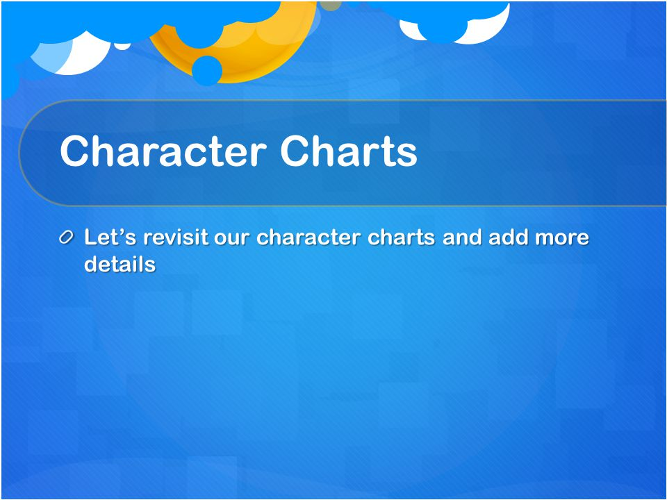 Character Charts Let's revisit our character charts and add more details