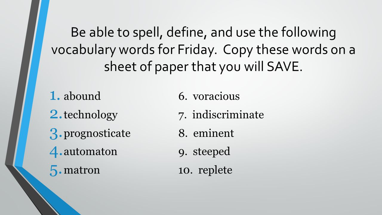 Be able to spell, define, and use the following vocabulary words for Friday. Copy these words on a sheet of paper that you will SAVE.