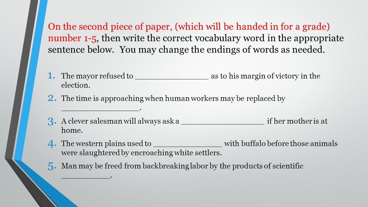 On the second piece of paper, (which will be handed in for a grade) number 1-5, then write the correct vocabulary word in the appropriate sentence below. You may change the endings of words as needed.