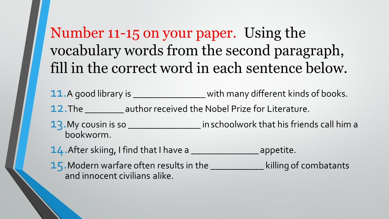 Number 11-15 on your paper. Using the vocabulary words from the second paragraph, fill in the correct word in each sentence below.