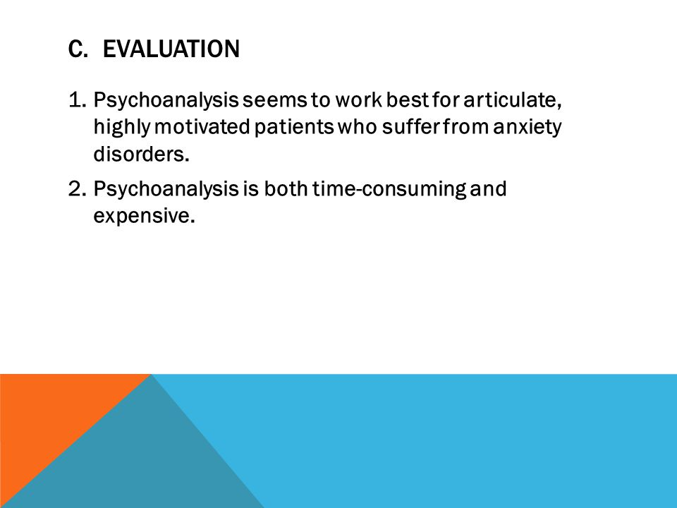 C. Evaluation Psychoanalysis seems to work best for articulate, highly motivated patients who suffer from anxiety disorders.