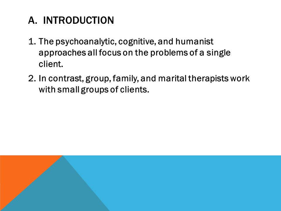 A. Introduction The psychoanalytic, cognitive, and humanist approaches all focus on the problems of a single client.