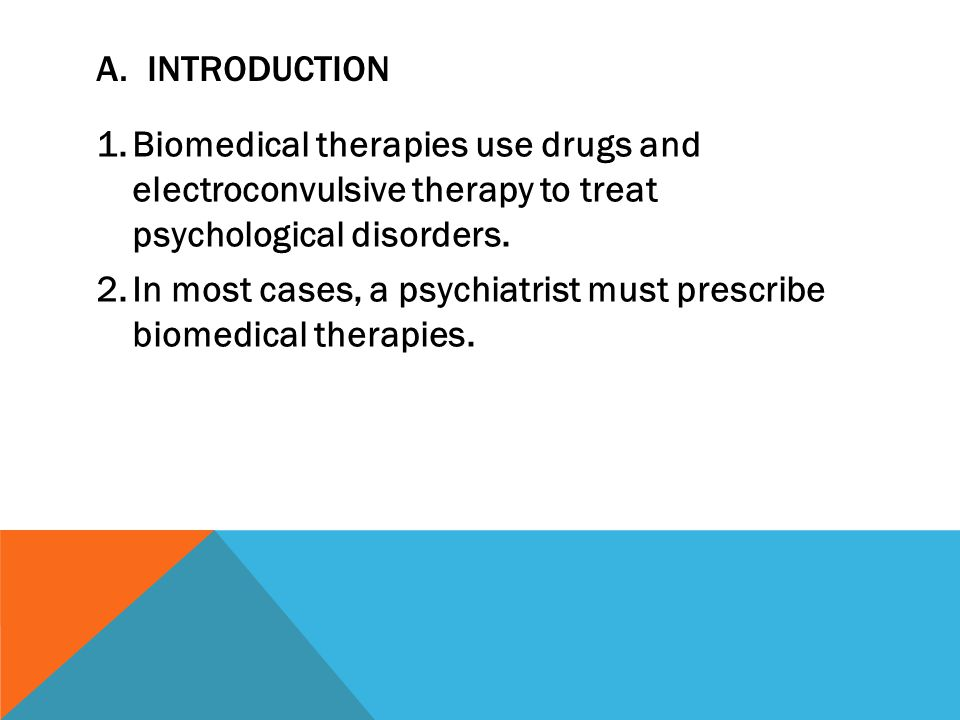 A. Introduction Biomedical therapies use drugs and electroconvulsive therapy to treat psychological disorders.